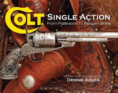 Colt Single Action: From Patersons to Peacemakers - Adler, Dennis