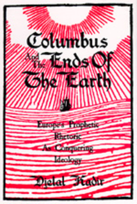 Columbus and the Ends of the Earth: Europe's Prophetic Rhetoric as Conquering Ideology - Kadir, Djelal