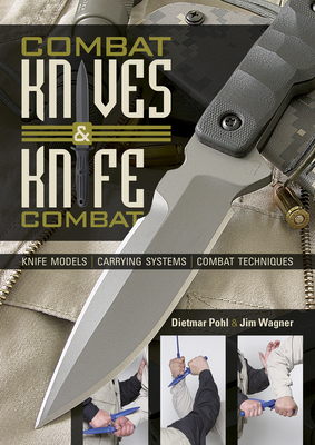 Combat Knives and Knife Combat: Knife Models, Carrying Systems, Combat Techniques - Pohl, Dietmar, and Wagner, Jim, and Elser, Ingrid (Translated by)