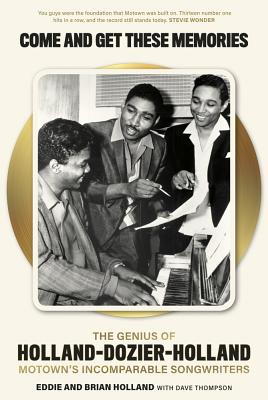 Come and Get These Memories: The Story of Holland-Dozier-Holland, Motown's Incomparable Songwriters - Holland, Brian, and Holland, Eddie, and Thompson, Dave