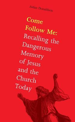 Come Follow Me: Recalling the Dangerous Memory of Jesus and the Church - Donaldson, Aidan