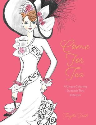Come For Tea: A Unique Colouring Escapade Thru Yesteryear - Frith, Twylla, and Frith, Leona (Contributions by), and Lajeunesse, Tim and Maggy (Editor)