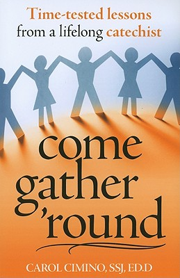 Come Gather 'Round: Time-Tested Lessons from a Lifelong Catechist - Cimino, Carol