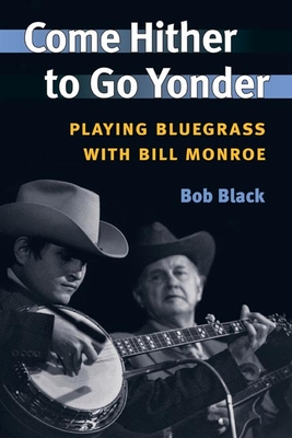 Come Hither to Go Yonder: Playing Bluegrass with Bill Monroe - Black, Bob