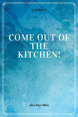 Come Out of the Kitchen! a Romance - Miller, Alice Duer