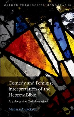 Comedy and Feminist Interpretation of the Hebrew Bible: A Subversive Collaboration - Jackson, Melissa