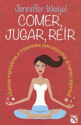 Comer, Jugar, Reir: Historias Inspiradoras E Irreverentes Para Encontrar el Camino Espiritual - Weigel, Jennifer