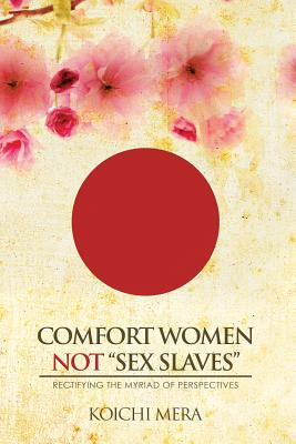 Comfort Women Not Sex Slaves: Rectifying the Myriad of Perspectives - Mera, Koichi