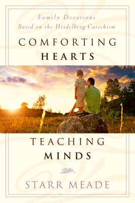 Comforting Hearts, Teaching Minds: Family Devotions Based on the Heidelberg Catechism - Meade, Starr