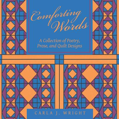 Comforting Words: A Collection of Poetry, Prose, and Quilt Designs - Wright, Carla J