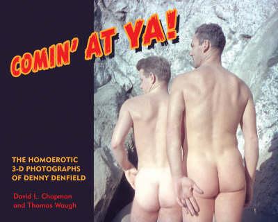 Comin' at YA!: The Homoerotic 3-D Photographs of Denny Denfield - Waugh, Thomas, Professor, and Chapman, David L
