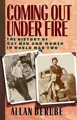 Coming Out Under Fire: The History of Gay Men and Women in World War Two - Berube, Allan
