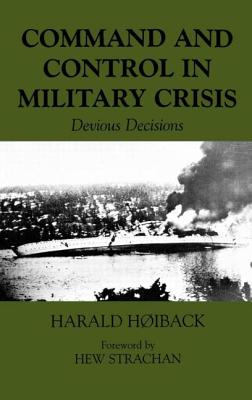 Command and Control in Military Crisis: Devious Decisions - Hoiback, Harald