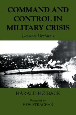 Command and Control in Military Crisis: Devious Decisions - Hoiback, Harald, and Strachan, Hew (Foreword by)