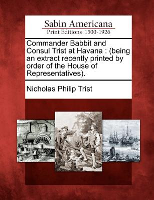 Commander Babbit and Consul Trist at Havana: (Being an Extract Recently Printed by Order of the House of Representatives). - Trist, Nicholas Philip