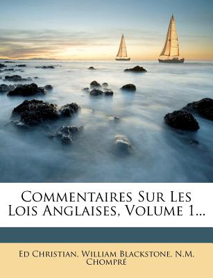 Commentaires Sur Les Lois Anglaises, Volume 1... - Christian, Ed, and Blackstone, William, Sir, and Chompr, N M