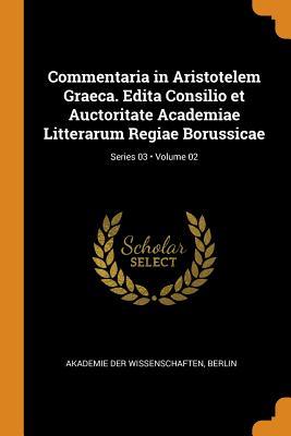 Commentaria in Aristotelem Graeca. Edita Consilio Et Auctoritate Academiae Litterarum Regiae Borussicae; Volume 02; Series 03 - Akademie Der Wissenschaften, Berlin (Creator)