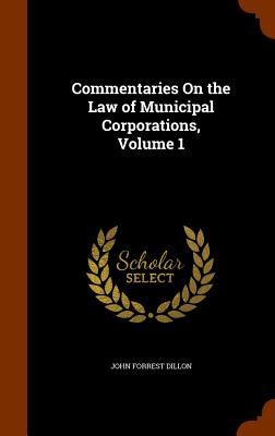 Commentaries on the Law of Municipal Corporations, Volume 1 - Dillon, John Forrest