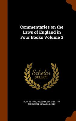 Commentaries on the Laws of England in Four Books Volume 3 - Blackstone, William, Sir (Creator), and Christian, Edward D 1823 (Creator)