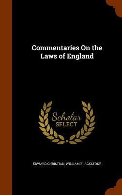 Commentaries on the Laws of England - Christian, Edward, and Blackstone, William, Knight