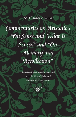 "Commentary on Aristotle's ""On Sense and What Is Sensed"" and ""On Memory and Recollection"" - Aquinas, Thomas, Saint, and White, Kevin (Translated by), and Macierowski, Edward M (Translated by)"