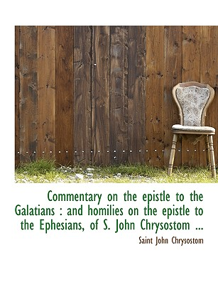 Commentary on the Epistle to the Galatians: And Homilies on the Epistle to the Ephesians, of S. Joh - Chrysostomos, St John, Archbishop