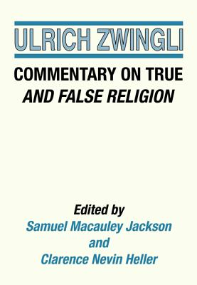 Commentary on True and False Religion - Zwingli, Ulrich, and Jackson, Samuel M (Editor), and Heller, Clarence N (Editor)