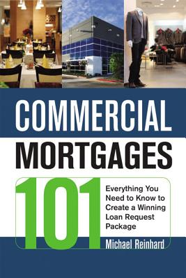 Commercial Mortgages 101: Everything You Need to Know to Create a Winning Loan Requesteverything You Need to Know to Create a Winning Loan Request Package Package - Reinhard, Michael