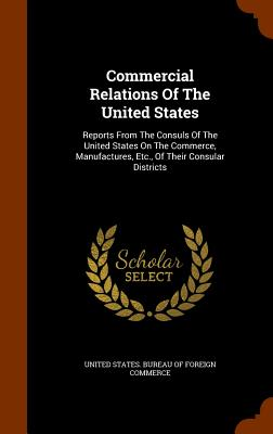 Commercial Relations of the United States: Reports from the Consuls of the United States on the Commerce, Manufactures, Etc., of Their Consular Districts - United States Bureau of Foreign Commerc (Creator)