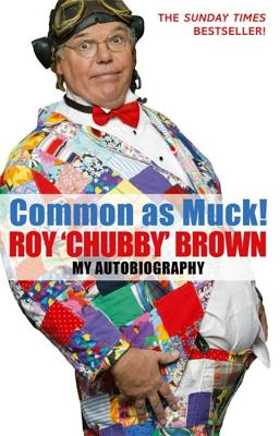 Common as Muck! Roy 'Chubby' Brown: My Autobiography - Brown, Roy 'Chubby'