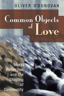 Common Objects of Love: Moral Reflection and the Shaping of Community; The 2001 Stob Lectures - O'Donovan, Oliver