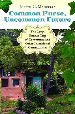 Common Purse, Uncommon Future: The Long, Strange Trip of Communes and Other Intentional Communities - Manzella, Joseph C
