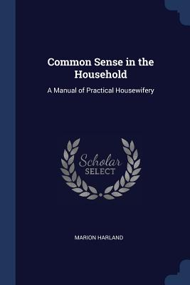 Common Sense in the Household: A Manual of Practical Housewifery - Harland, Marion