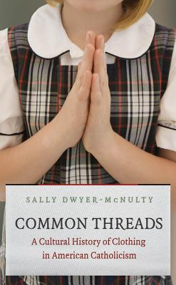 Common Threads: A Cultural History of Clothing in American Catholicism - Dwyer-McNulty, Sally