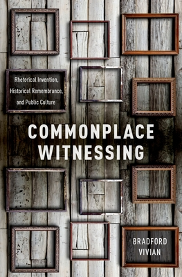 Commonplace Witnessing: Rhetorical Invention, Historical Remembrance, and Public Culture - Vivian, Bradford