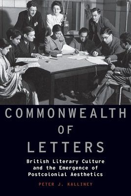 Commonwealth of Letters: British Literary Culture and the Emergence of Postcolonial Aesthetics - Kalliney, Peter J
