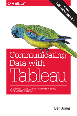 Communicating Data with Tableau: Designing, Developing, and Delivering Data Visualizations - Jones, Ben, Professor