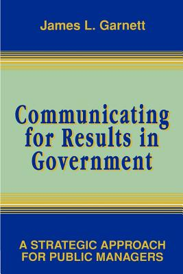Communicating for Results in Government: A Strategic Approach for Public Managers - Garnett, James L