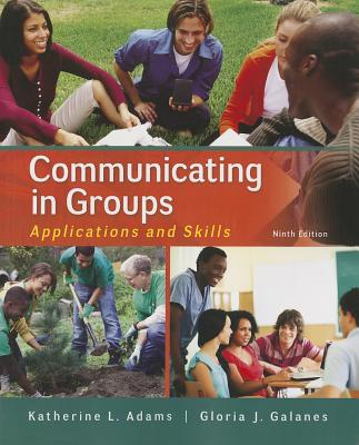 Communicating in Groups: Applications and Skills - Adams, Katherine, and Galanes, Gloria