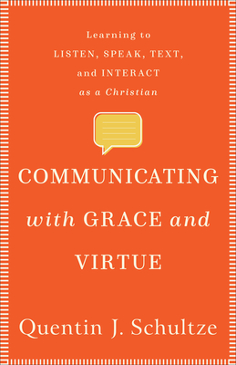 Communicating with Grace and Virtue: Learning to Listen, Speak, Text, and Interact as a Christian - Schultze, Quentin J