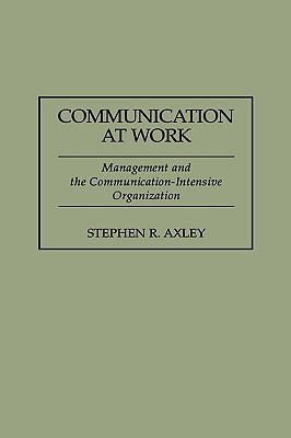 Communication at Work: Management and the Communication-Intensive Organization - Axley, Stephen R