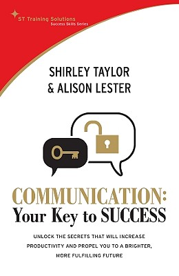 Communication: Your Key to Success: Unlock the Secrets That Will Increase Productivity and Propel You to a Brighter, More Fulfilling Future - Taylor, Shirley, and Lester, Alison