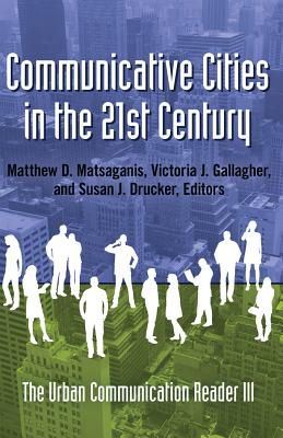 Communicative Cities in the 21st Century: The Urban Communication Reader III - Matsaganis, Matthew D (Editor), and Gallagher, Victoria J (Editor), and Drucker, Susan J (Editor)