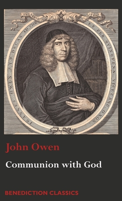 Communion with God: Of Communion with God the Father, Son, and Holy Ghost - Owen, John