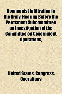 Communist Infiltration in the Army. Hearing Before the Permanent Subcommittee on Investigation of the Committee on Government Operations, - Operations, United States Congress