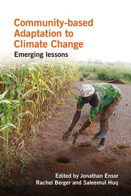 Community-Based Adaptation to Climate Change: Emerging Lessons - Ensor, Jonathan (Editor), and Berger, Rachel (Editor), and Huq, Saleemul (Editor)