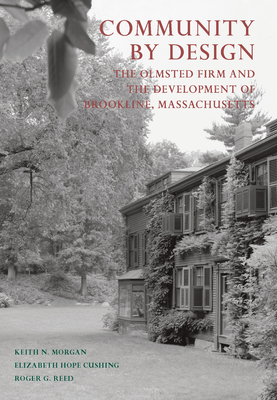 Community by Design: The Olmsted Firm and the Development of Brookline, Massachusetts - Morgan, Keith N., and Cushing, Elizabeth Hope, and Reed, Roger G.