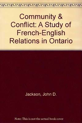 Community & Conflict: A Study of French-English Relations in Ontario - Jackson, John D