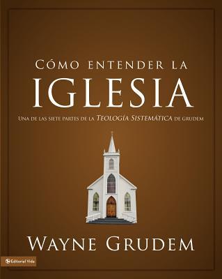 Como Entender La Iglesia: Una de Las Siete Partes de La Teologia Sistematica de Grudem - Grudem, Wayne A