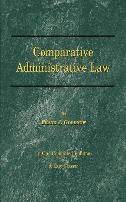 Comparative Administrative Law: In One Combined Volume; Volume-I Organization, Volume-II Legal Relations - Goodnow, Frank J